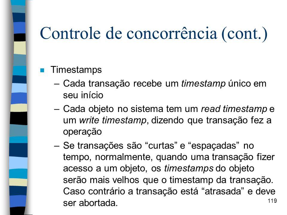 119 Controle de concorrência (cont.) n Timestamps –Cada transação recebe um timestamp único em seu início –Cada objeto no sistema tem um read timestam