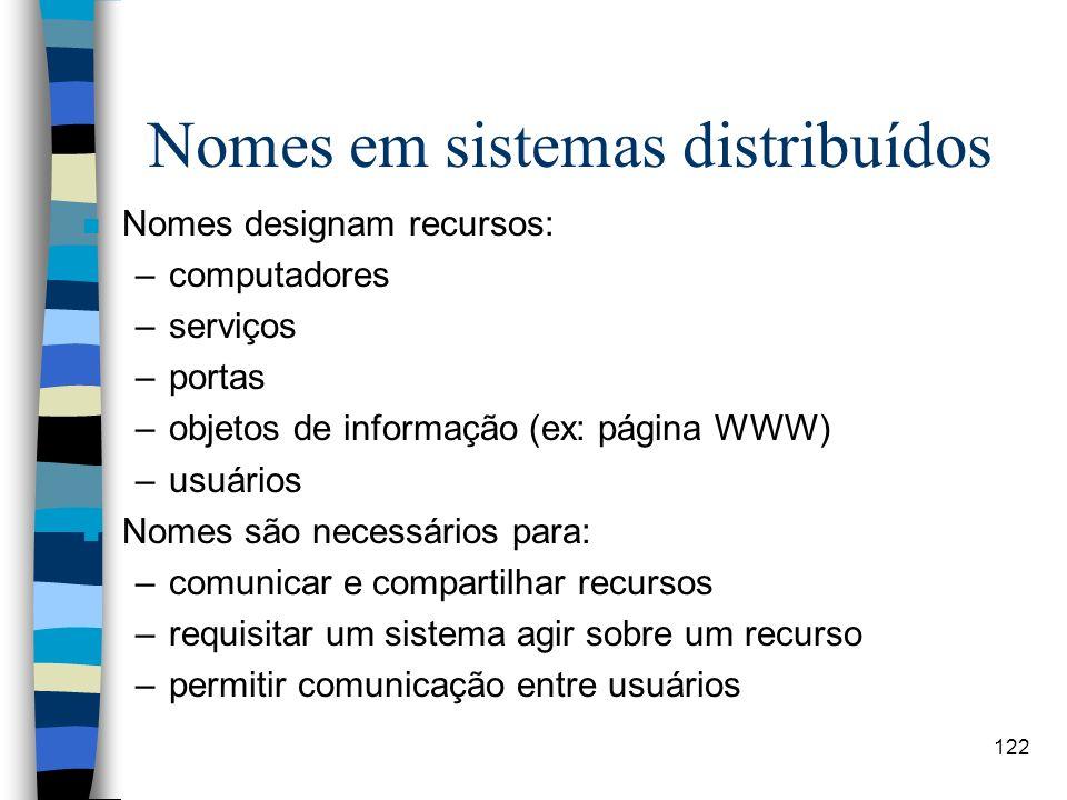 122 Nomes em sistemas distribuídos n Nomes designam recursos: –computadores –serviços –portas –objetos de informação (ex: página WWW) –usuários n Nome