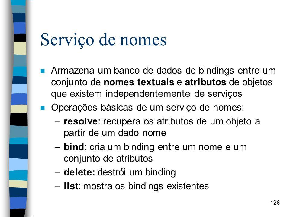 126 Serviço de nomes n Armazena um banco de dados de bindings entre um conjunto de nomes textuais e atributos de objetos que existem independentemente