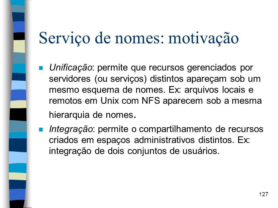 127 Serviço de nomes: motivação n Unificação: permite que recursos gerenciados por servidores (ou serviços) distintos apareçam sob um mesmo esquema de