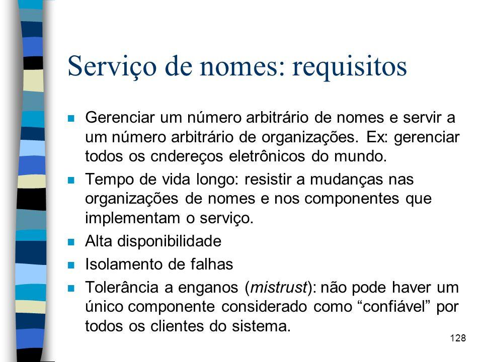 128 Serviço de nomes: requisitos n Gerenciar um número arbitrário de nomes e servir a um número arbitrário de organizações. Ex: gerenciar todos os cnd