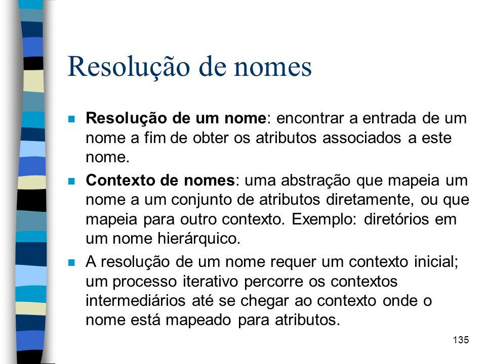 135 Resolução de nomes n Resolução de um nome: encontrar a entrada de um nome a fim de obter os atributos associados a este nome. n Contexto de nomes: