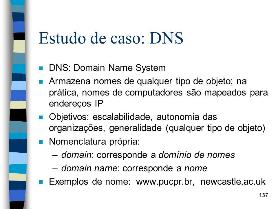 137 Estudo de caso: DNS n DNS: Domain Name System n Armazena nomes de qualquer tipo de objeto; na prática, nomes de computadores são mapeados para end