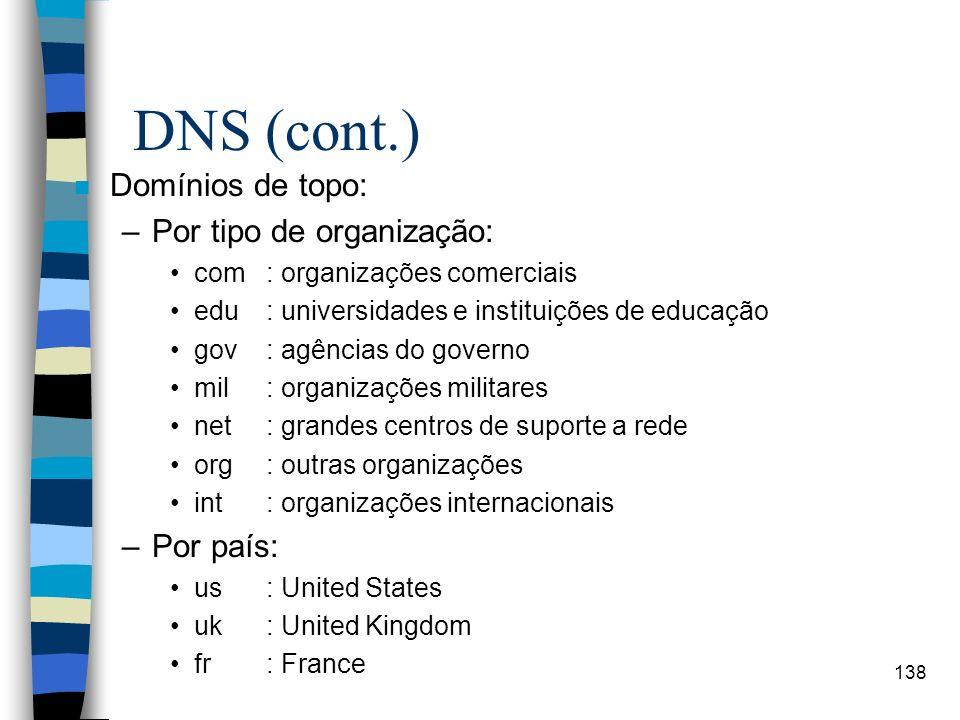 138 DNS (cont.) n Domínios de topo: –Por tipo de organização: com: organizações comerciais edu: universidades e instituições de educação gov: agências