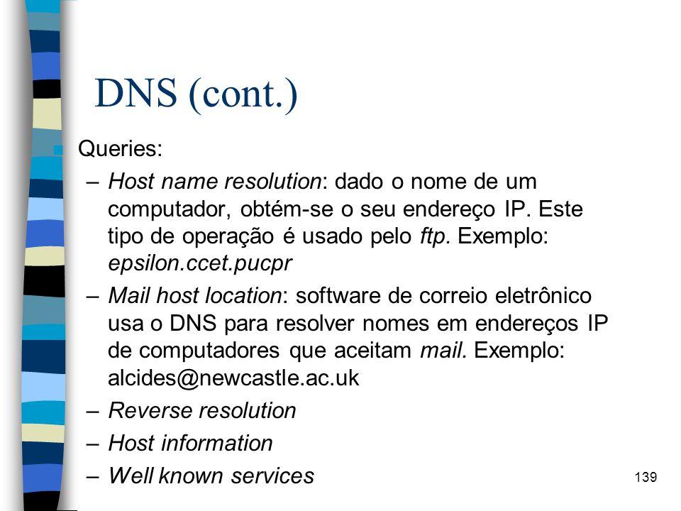 139 DNS (cont.) n Queries: –Host name resolution: dado o nome de um computador, obtém-se o seu endereço IP. Este tipo de operação é usado pelo ftp. Ex