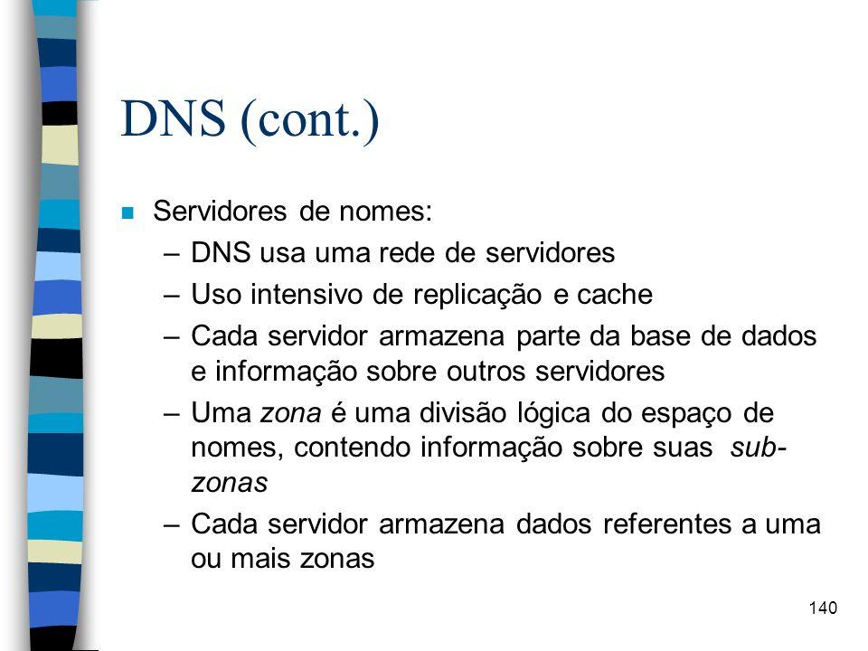 140 DNS (cont.) n Servidores de nomes: –DNS usa uma rede de servidores –Uso intensivo de replicação e cache –Cada servidor armazena parte da base de d