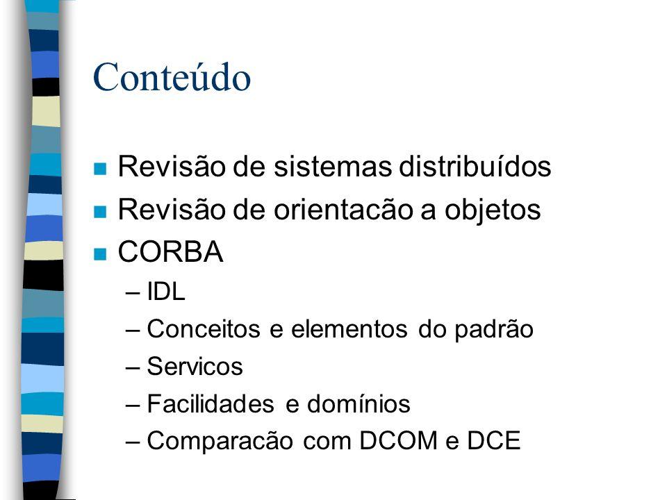 Conteúdo n Revisão de sistemas distribuídos n Revisão de orientacão a objetos n CORBA –IDL –Conceitos e elementos do padrão –Servicos –Facilidades e d