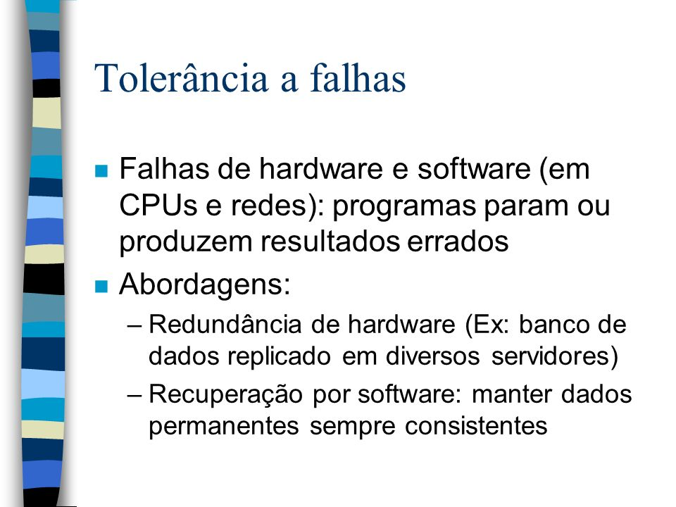 Tolerância a falhas n Falhas de hardware e software (em CPUs e redes): programas param ou produzem resultados errados n Abordagens: –Redundância de ha