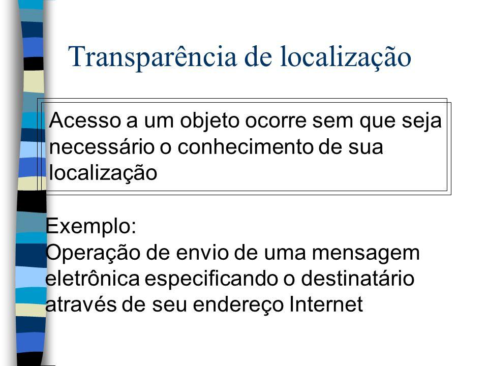 Transparência de localização Acesso a um objeto ocorre sem que seja necessário o conhecimento de sua localização Exemplo: Operação de envio de uma men