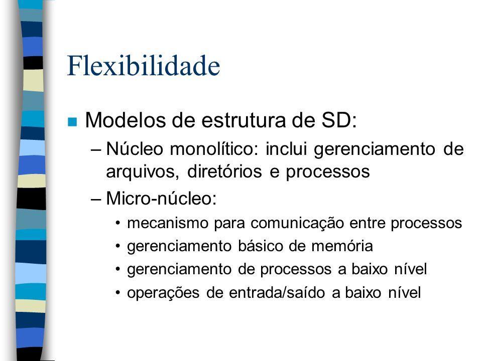 Flexibilidade n Modelos de estrutura de SD: –Núcleo monolítico: inclui gerenciamento de arquivos, diretórios e processos –Micro-núcleo: mecanismo para