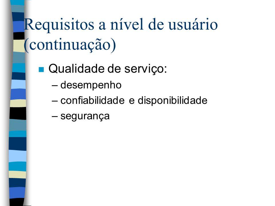 Requisitos a nível de usuário (continuação) n Qualidade de serviço: –desempenho –confiabilidade e disponibilidade –segurança