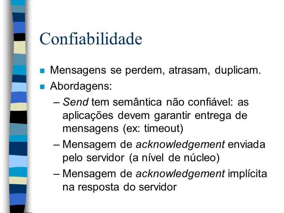 Confiabilidade n Mensagens se perdem, atrasam, duplicam. n Abordagens: –Send tem semântica não confiável: as aplicações devem garantir entrega de mens