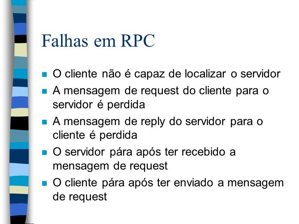 Falhas em RPC n O cliente não é capaz de localizar o servidor n A mensagem de request do cliente para o servidor é perdida n A mensagem de reply do se