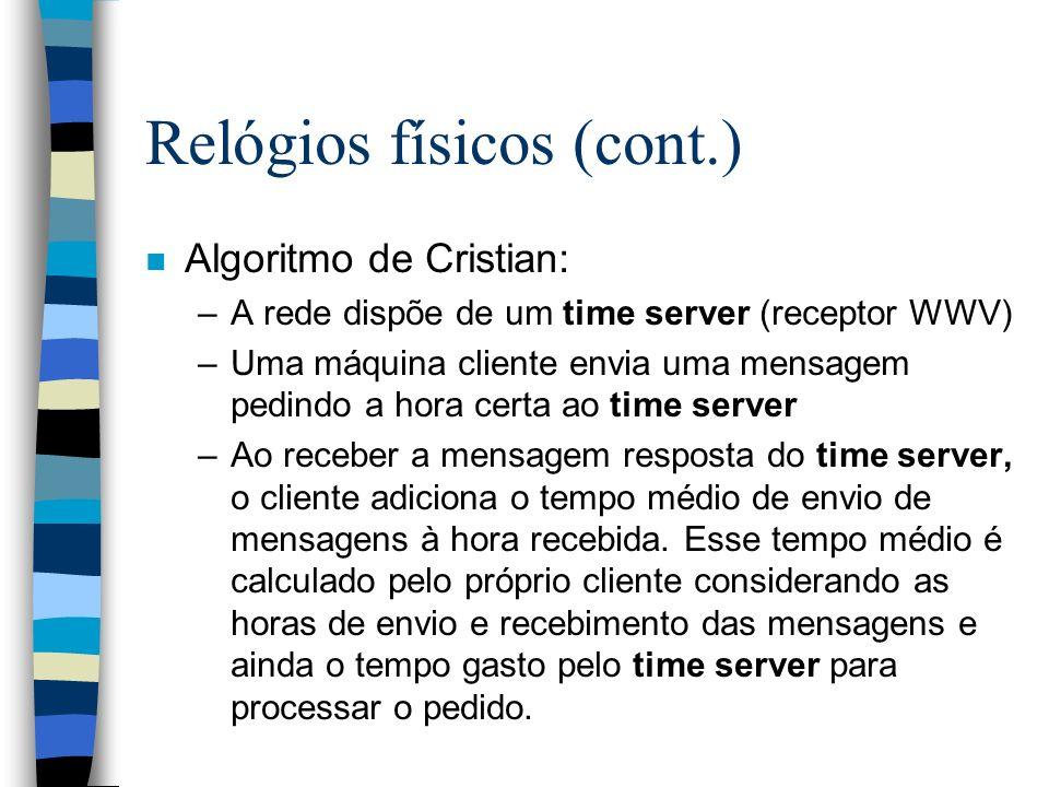 Relógios físicos (cont.) n Algoritmo de Cristian: –A rede dispõe de um time server (receptor WWV) –Uma máquina cliente envia uma mensagem pedindo a ho