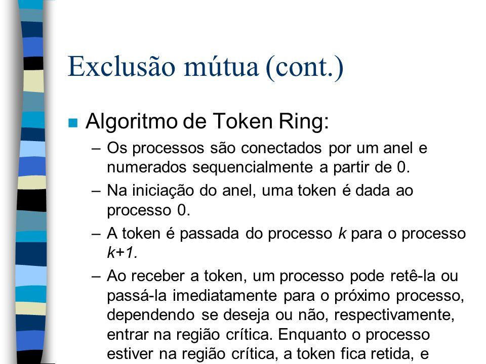 Exclusão mútua (cont.) n Algoritmo de Token Ring: –Os processos são conectados por um anel e numerados sequencialmente a partir de 0. –Na iniciação do