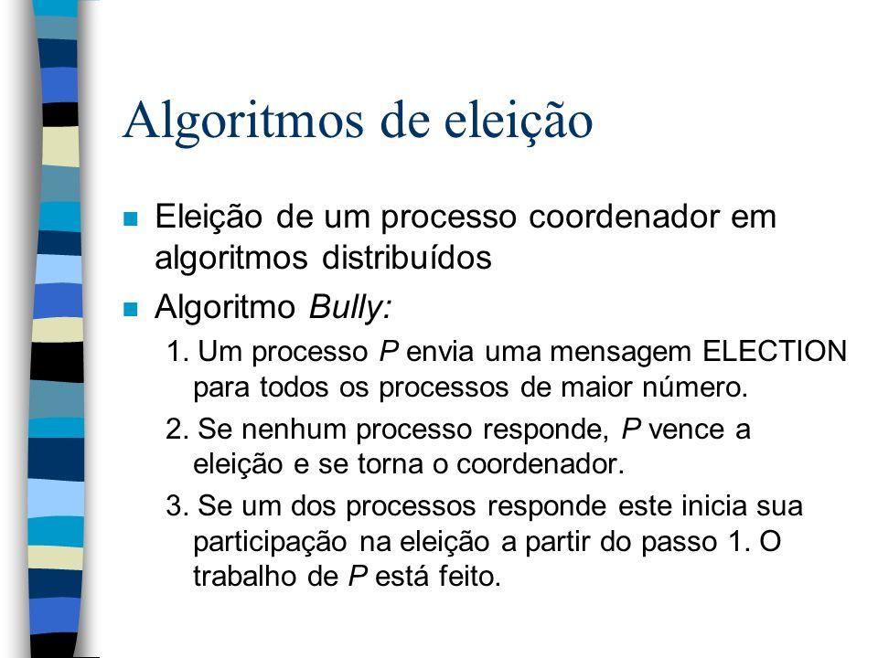 Algoritmos de eleição n Eleição de um processo coordenador em algoritmos distribuídos n Algoritmo Bully: 1. Um processo P envia uma mensagem ELECTION