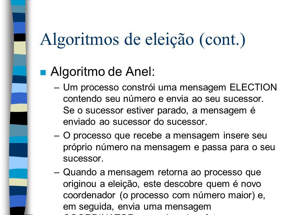 Algoritmos de eleição (cont.) n Algoritmo de Anel: –Um processo constrói uma mensagem ELECTION contendo seu número e envia ao seu sucessor. Se o suces