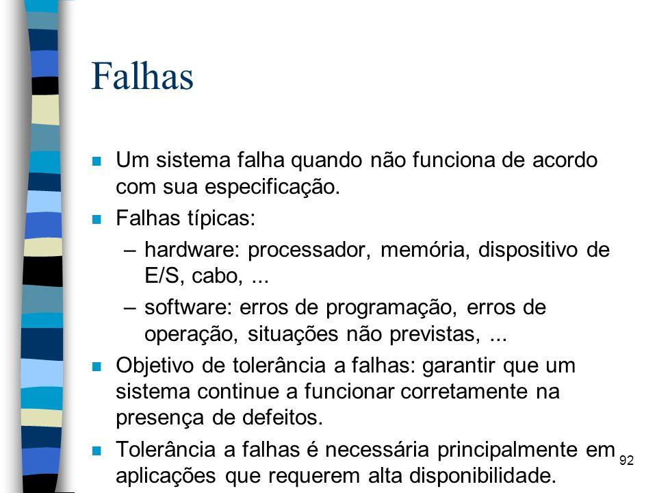 92 Falhas n Um sistema falha quando não funciona de acordo com sua especificação. n Falhas típicas: –hardware: processador, memória, dispositivo de E/