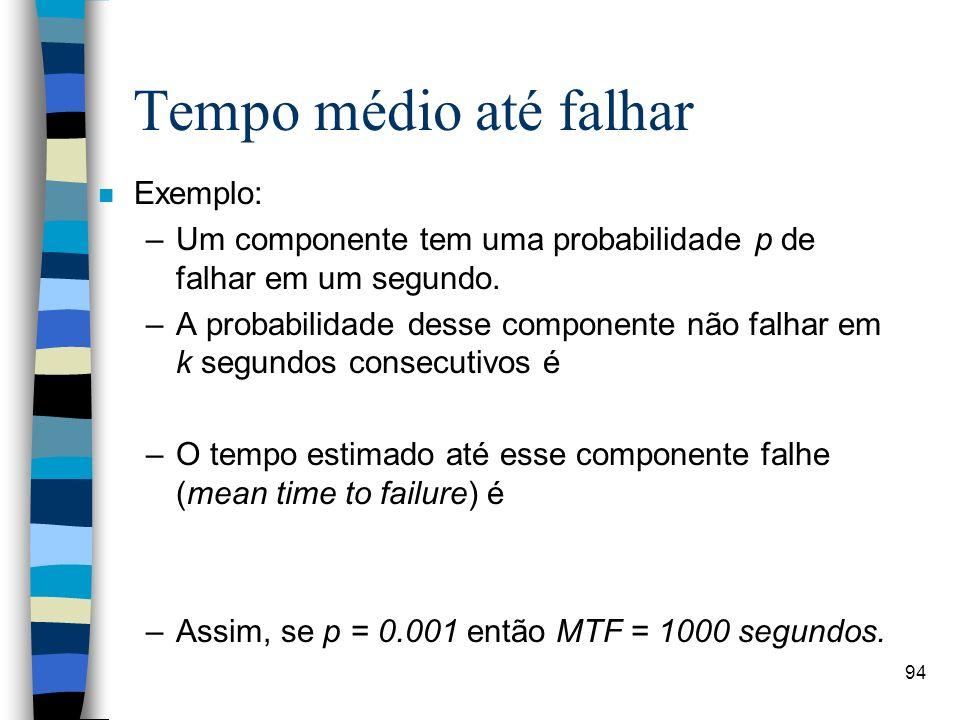 94 Tempo médio até falhar n Exemplo: –Um componente tem uma probabilidade p de falhar em um segundo. –A probabilidade desse componente não falhar em k