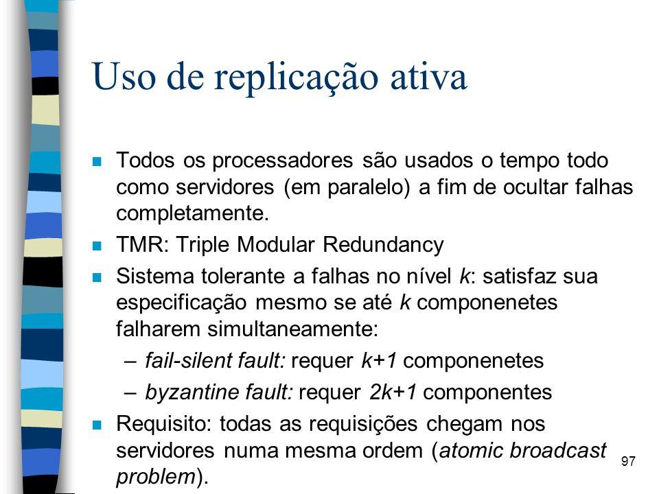 97 Uso de replicação ativa n Todos os processadores são usados o tempo todo como servidores (em paralelo) a fim de ocultar falhas completamente. n TMR