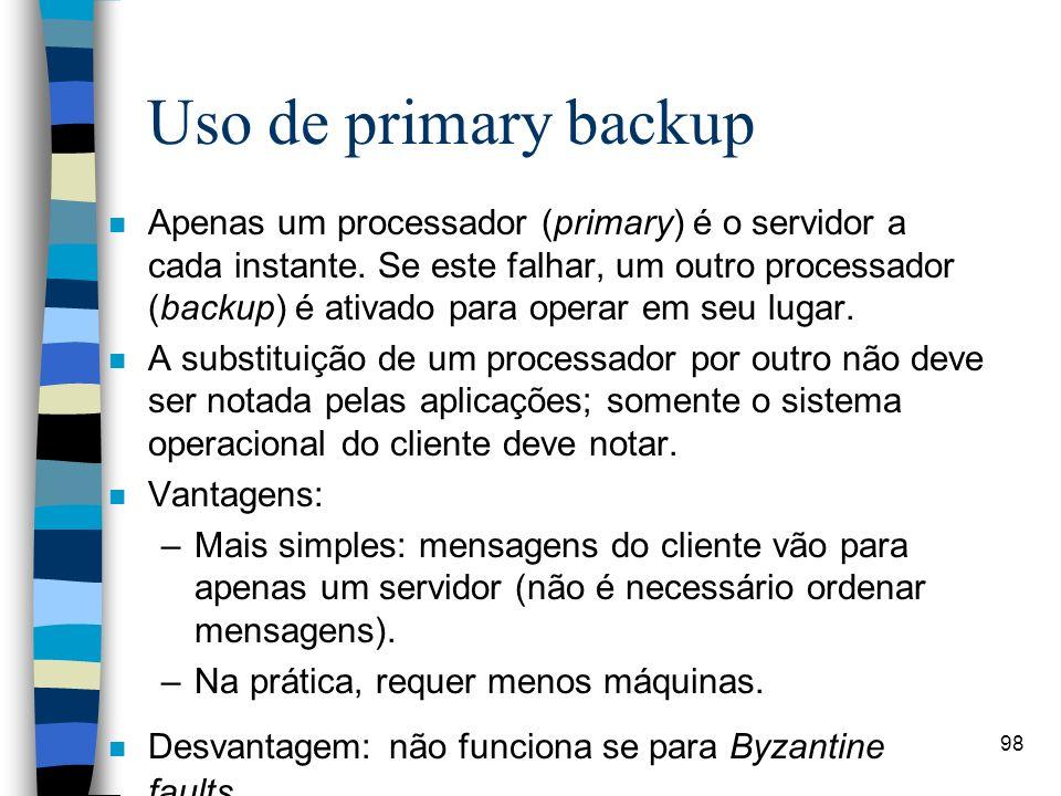 98 Uso de primary backup n Apenas um processador (primary) é o servidor a cada instante. Se este falhar, um outro processador (backup) é ativado para