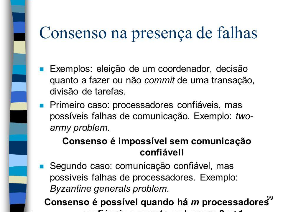 99 Consenso na presença de falhas n Exemplos: eleição de um coordenador, decisão quanto a fazer ou não commit de uma transação, divisão de tarefas. n