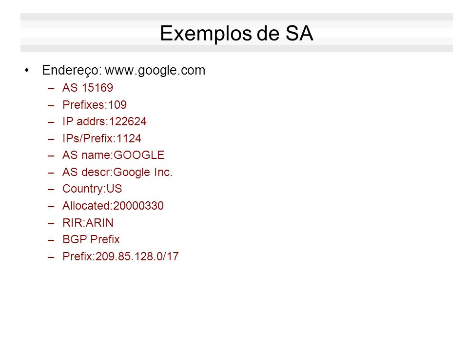 Exemplos de SA Endereço: www.google.com –AS 15169 –Prefixes:109 –IP addrs:122624 –IPs/Prefix:1124 –AS name:GOOGLE –AS descr:Google Inc.