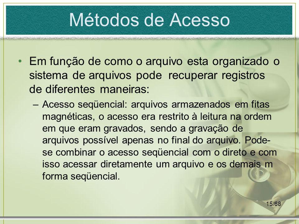 15/68 Métodos de Acesso Em função de como o arquivo esta organizado o sistema de arquivos pode recuperar registros de diferentes maneiras: –Acesso seq