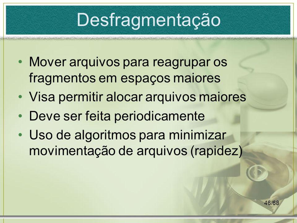 46/68 Desfragmentação Mover arquivos para reagrupar os fragmentos em espaços maiores Visa permitir alocar arquivos maiores Deve ser feita periodicamen