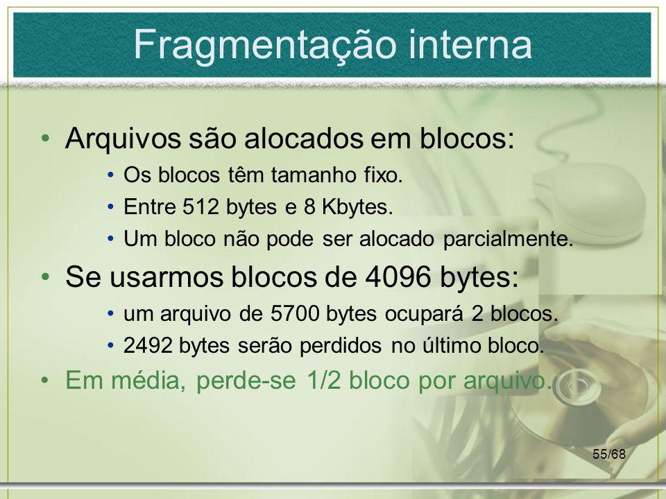 55/68 Fragmentação interna Arquivos são alocados em blocos: Os blocos têm tamanho fixo. Entre 512 bytes e 8 Kbytes. Um bloco não pode ser alocado parc