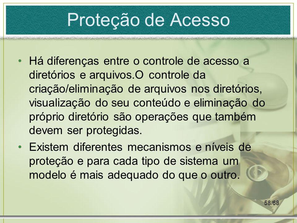 58/68 Proteção de Acesso Há diferenças entre o controle de acesso a diretórios e arquivos.O controle da criação/eliminação de arquivos nos diretórios,