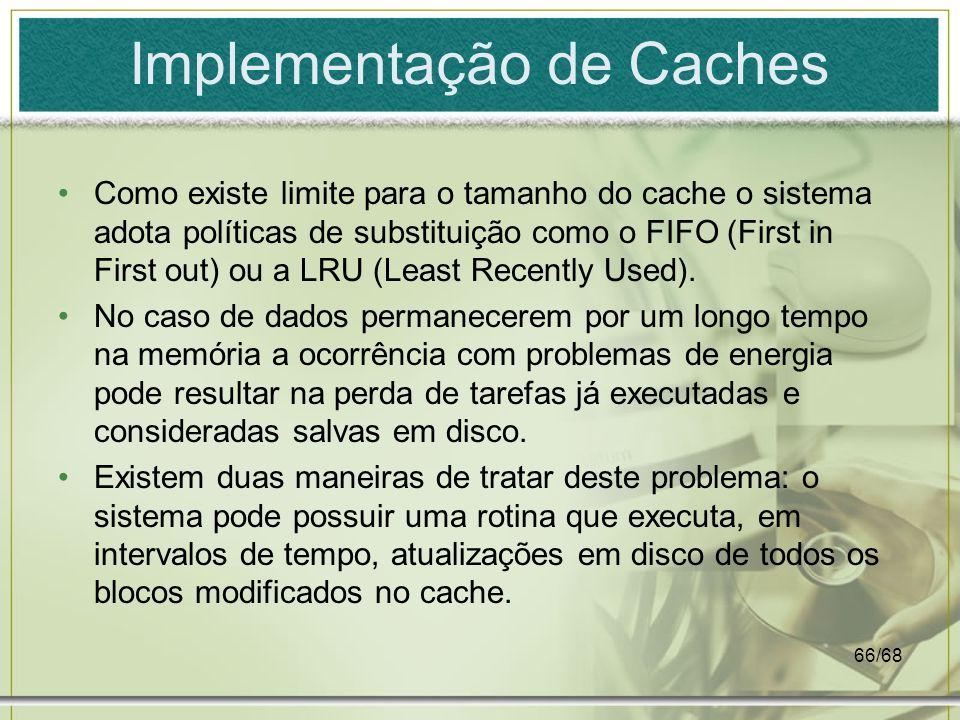 66/68 Implementação de Caches Como existe limite para o tamanho do cache o sistema adota políticas de substituição como o FIFO (First in First out) ou