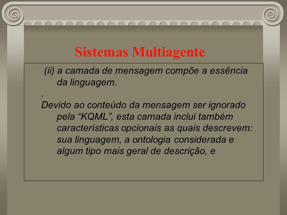 Sistemas Multiagente (ii) a camada de mensagem compõe a essência da linguagem.. Devido ao conteúdo da mensagem ser ignorado pela KQML, esta camada inc