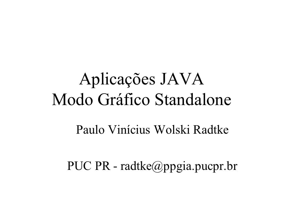 Aplicações JAVA Modo Gráfico Standalone Paulo Vinícius Wolski Radtke PUC PR - radtke@ppgia.pucpr.br