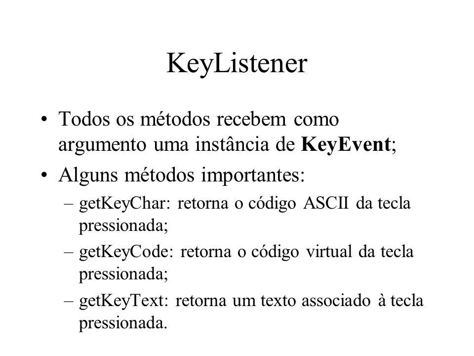 KeyListener Todos os métodos recebem como argumento uma instância de KeyEvent; Alguns métodos importantes: –getKeyChar: retorna o código ASCII da tecl
