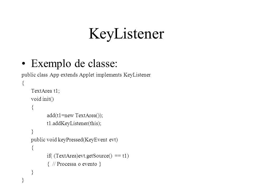 KeyListener Exemplo de classe: public class App extends Applet implements KeyListener { TextArea t1; void init() { add(t1=new TextArea()); t1.addKeyLi