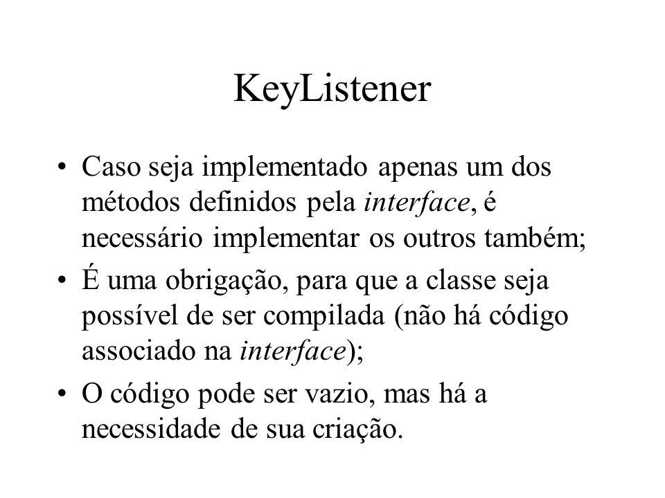 KeyListener Caso seja implementado apenas um dos métodos definidos pela interface, é necessário implementar os outros também; É uma obrigação, para qu