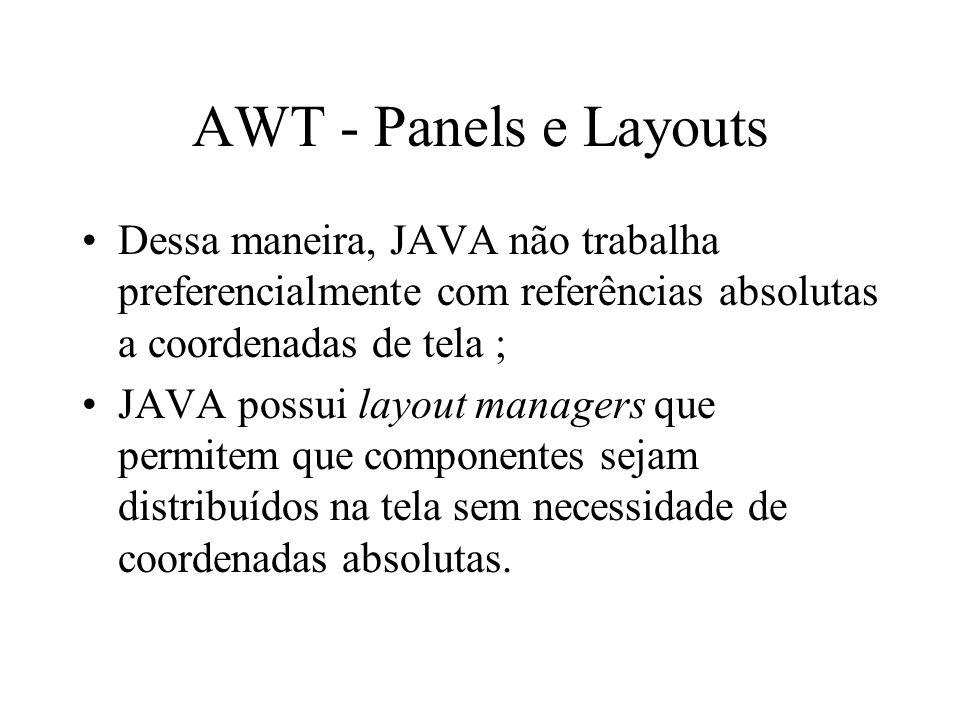 AWT - Panels e Layouts Dessa maneira, JAVA não trabalha preferencialmente com referências absolutas a coordenadas de tela ; JAVA possui layout manager