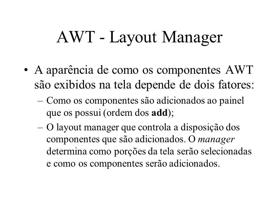 AWT - Layout Manager A aparência de como os componentes AWT são exibidos na tela depende de dois fatores: –Como os componentes são adicionados ao pain
