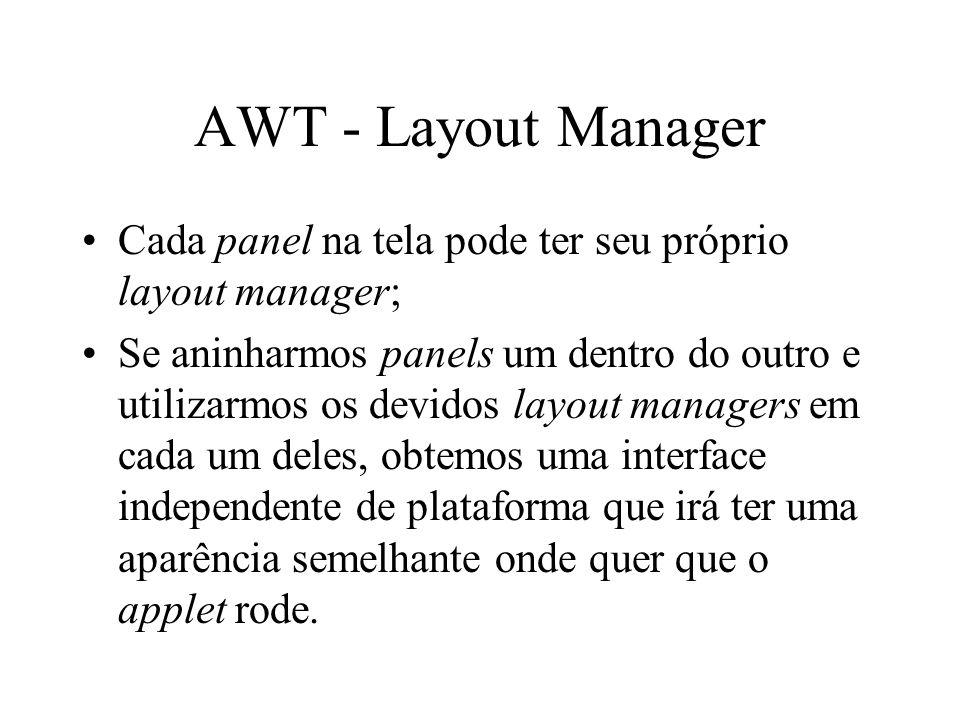 AWT - Layout Manager Cada panel na tela pode ter seu próprio layout manager; Se aninharmos panels um dentro do outro e utilizarmos os devidos layout m