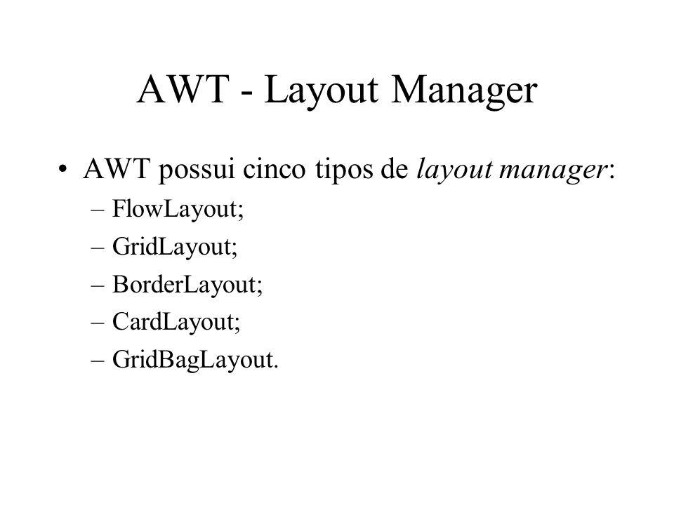 AWT - Layout Manager AWT possui cinco tipos de layout manager: –FlowLayout; –GridLayout; –BorderLayout; –CardLayout; –GridBagLayout.