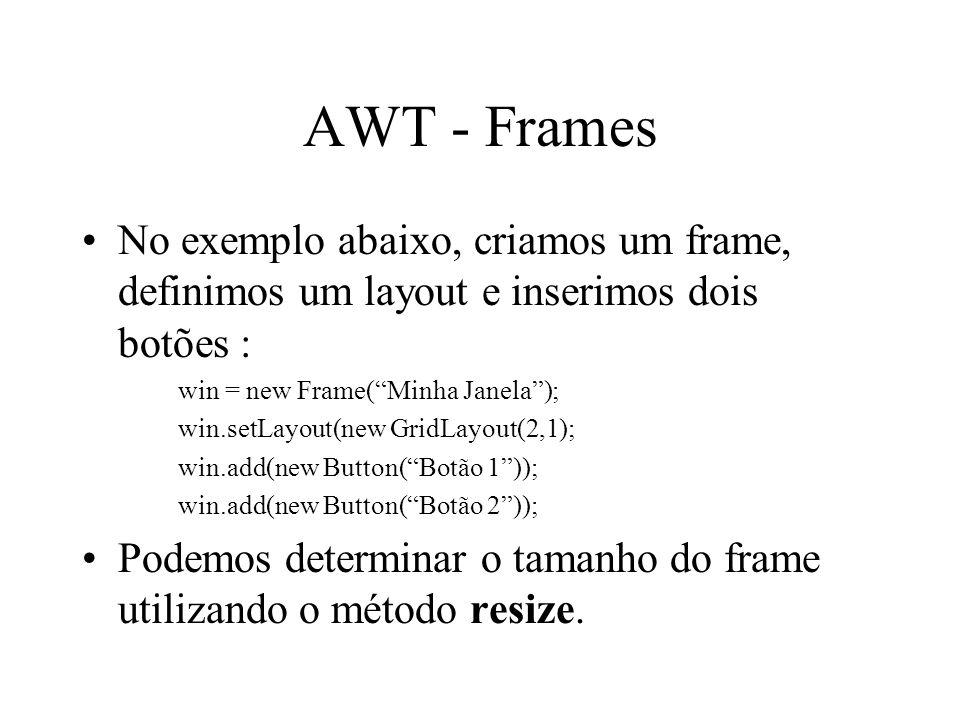 AWT - Frames No exemplo abaixo, criamos um frame, definimos um layout e inserimos dois botões : win = new Frame(Minha Janela); win.setLayout(new GridL