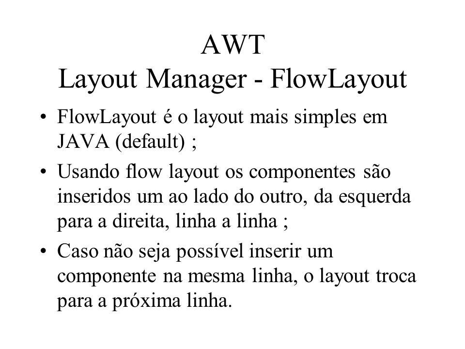 AWT Layout Manager - FlowLayout FlowLayout é o layout mais simples em JAVA (default) ; Usando flow layout os componentes são inseridos um ao lado do o