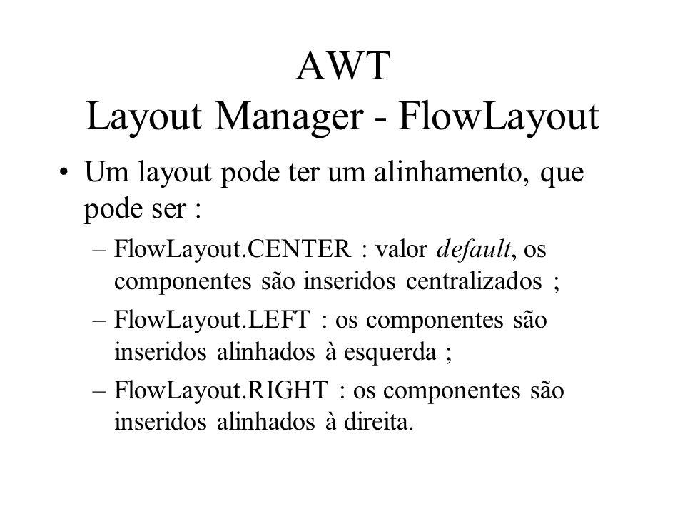 AWT Layout Manager - FlowLayout Um layout pode ter um alinhamento, que pode ser : –FlowLayout.CENTER : valor default, os componentes são inseridos cen