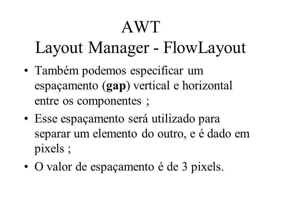 AWT Layout Manager - FlowLayout Também podemos especificar um espaçamento (gap) vertical e horizontal entre os componentes ; Esse espaçamento será uti