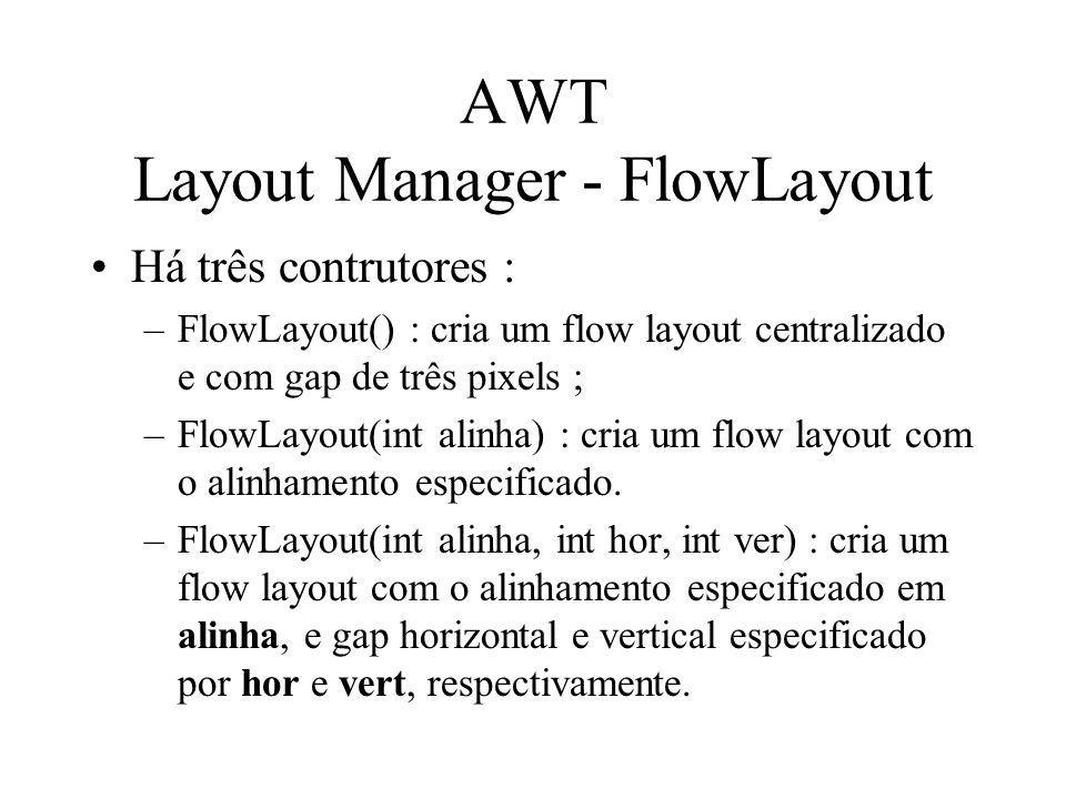 AWT Layout Manager - FlowLayout Há três contrutores : –FlowLayout() : cria um flow layout centralizado e com gap de três pixels ; –FlowLayout(int alin
