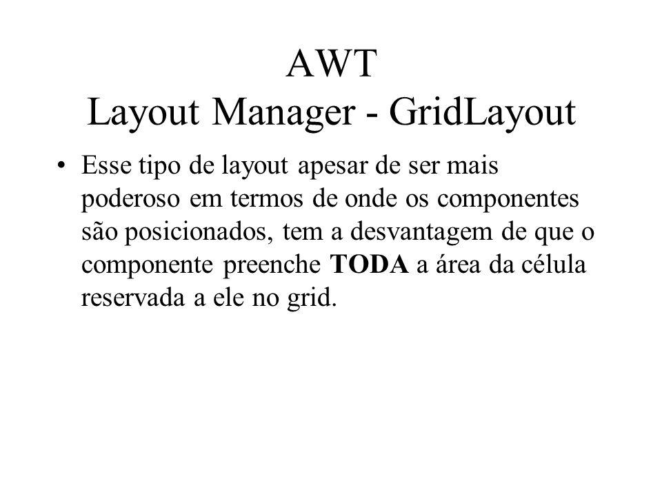 AWT Layout Manager - GridLayout Esse tipo de layout apesar de ser mais poderoso em termos de onde os componentes são posicionados, tem a desvantagem d