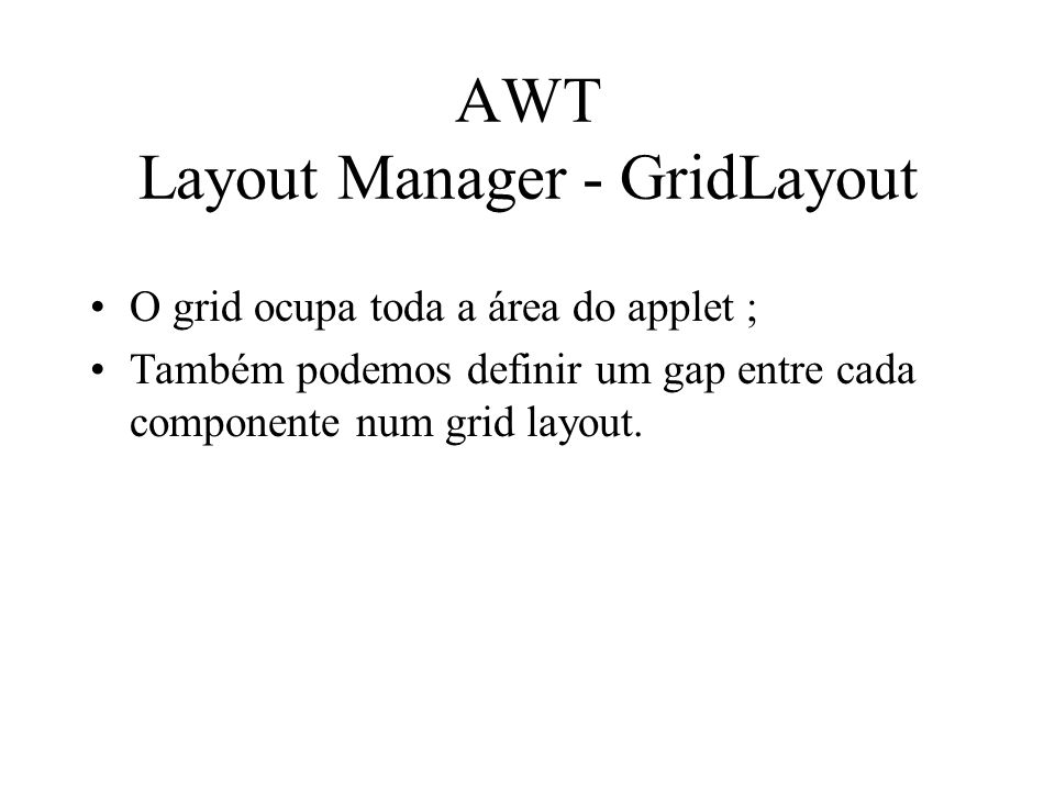 AWT Layout Manager - GridLayout O grid ocupa toda a área do applet ; Também podemos definir um gap entre cada componente num grid layout.