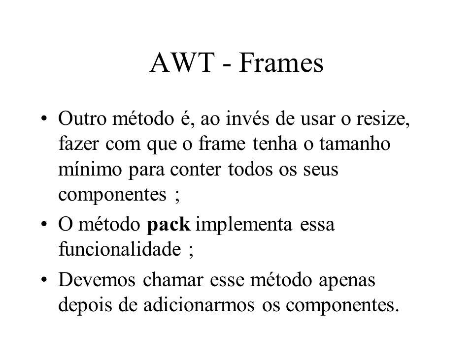 AWT - Frames Outro método é, ao invés de usar o resize, fazer com que o frame tenha o tamanho mínimo para conter todos os seus componentes ; O método