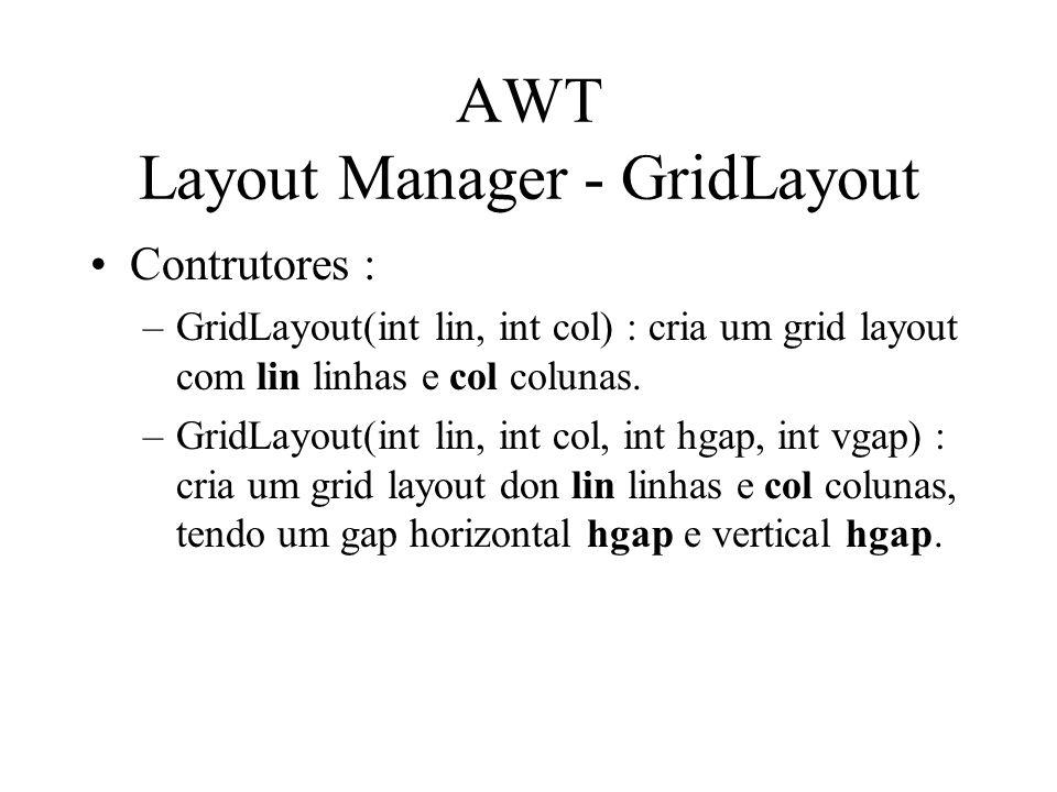 AWT Layout Manager - GridLayout Contrutores : –GridLayout(int lin, int col) : cria um grid layout com lin linhas e col colunas. –GridLayout(int lin, i